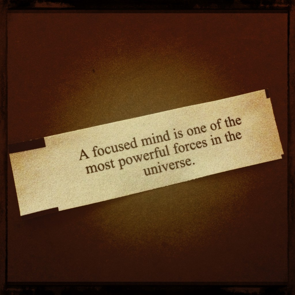 A focused mind is one of the most powerful forces in the universe.